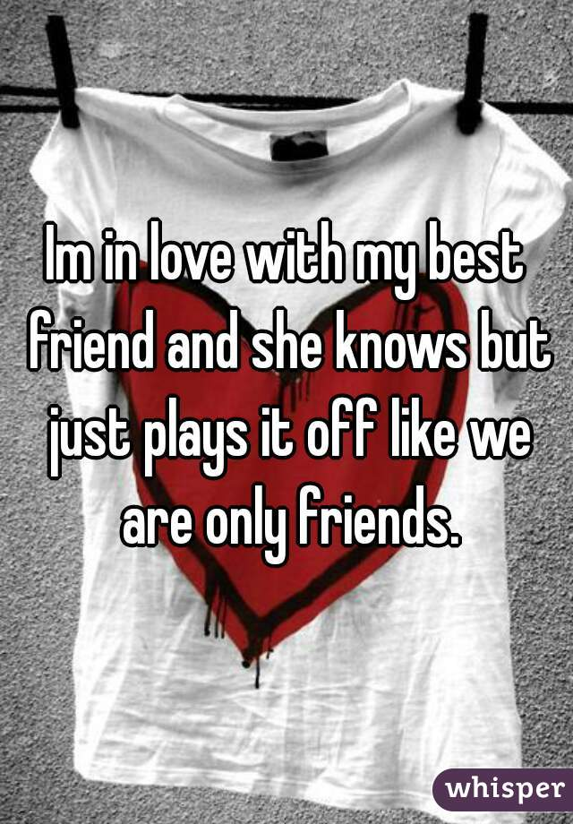 Im in love with my best friend and she knows but just plays it off like we are only friends.