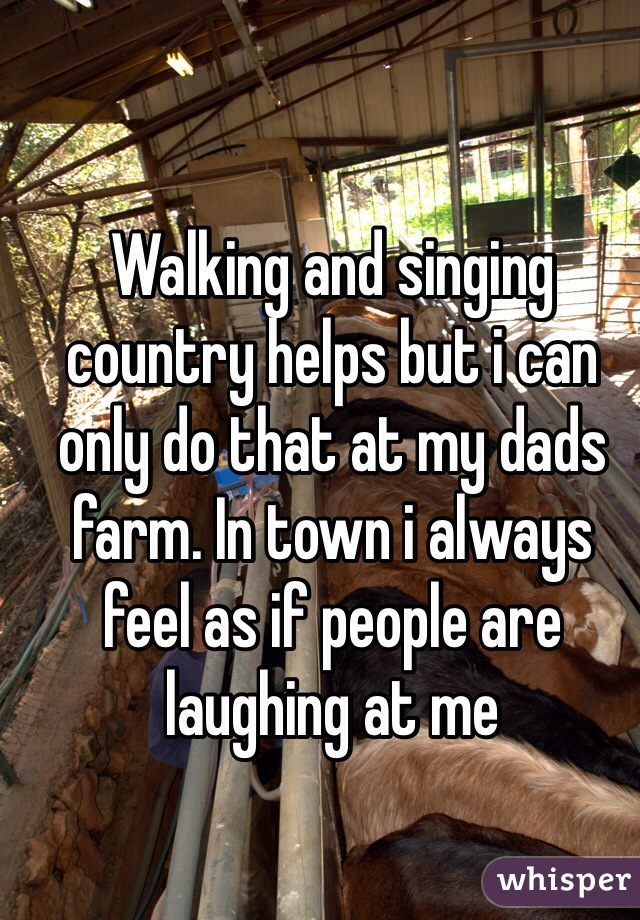 Walking and singing country helps but i can only do that at my dads farm. In town i always feel as if people are laughing at me