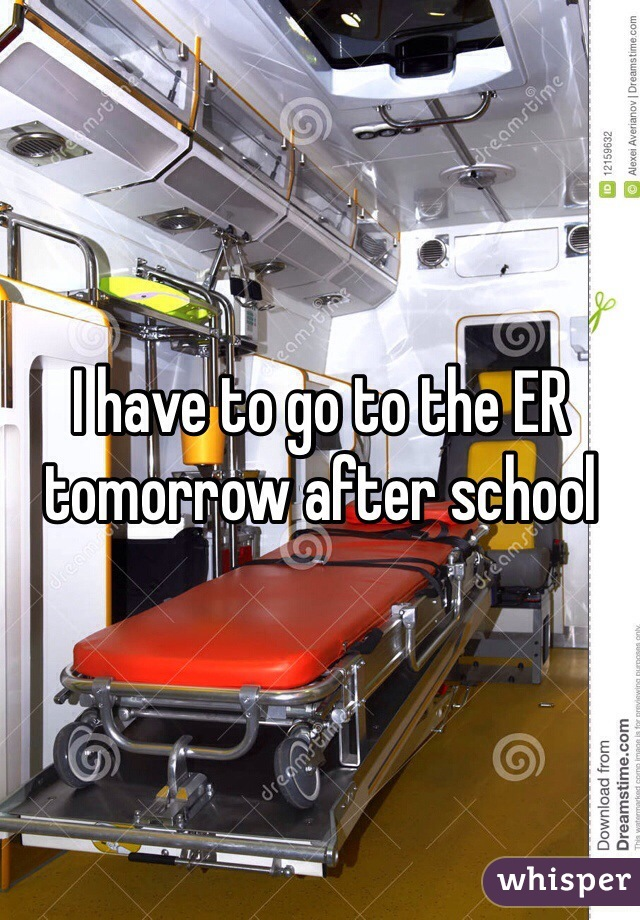 I have to go to the ER tomorrow after school