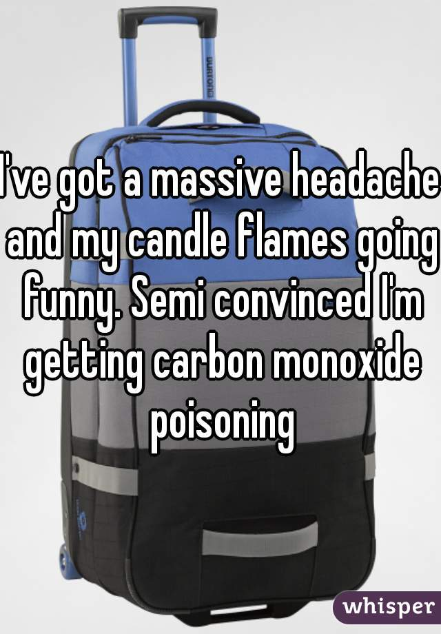 I've got a massive headache and my candle flames going funny. Semi convinced I'm getting carbon monoxide poisoning