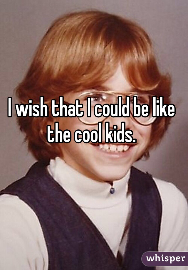 I wish that I could be like the cool kids.