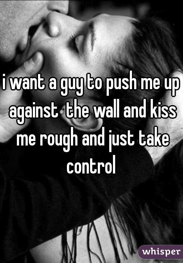 i want a guy to push me up against  the wall and kiss me rough and just take control