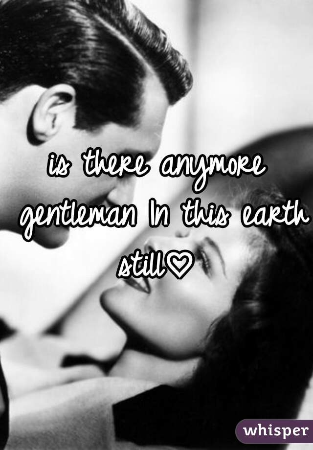 is there anymore gentleman In this earth still♡