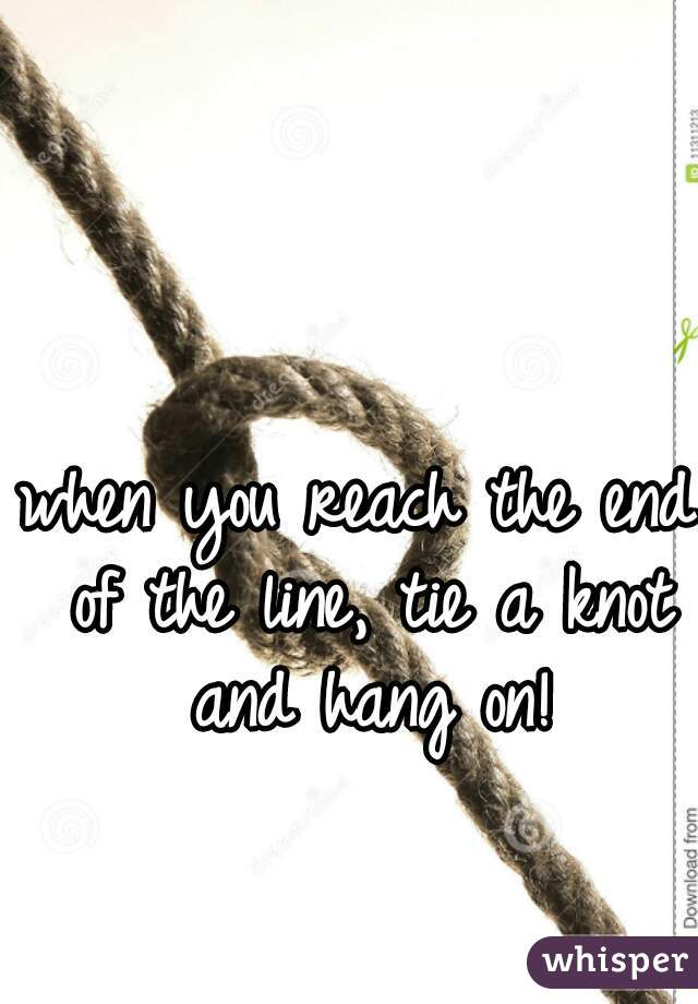 when you reach the end of the line, tie a knot and hang on!