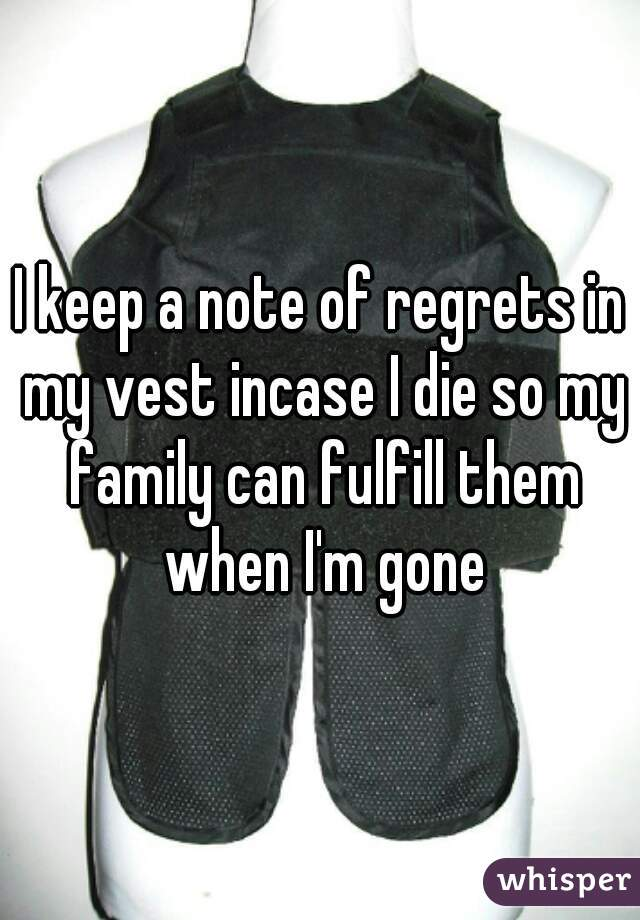 I keep a note of regrets in my vest incase I die so my family can fulfill them when I'm gone