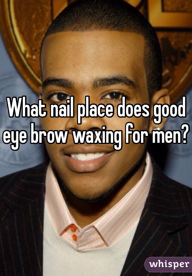 What nail place does good eye brow waxing for men?