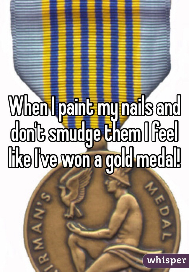 When I paint my nails and don't smudge them I feel like I've won a gold medal!