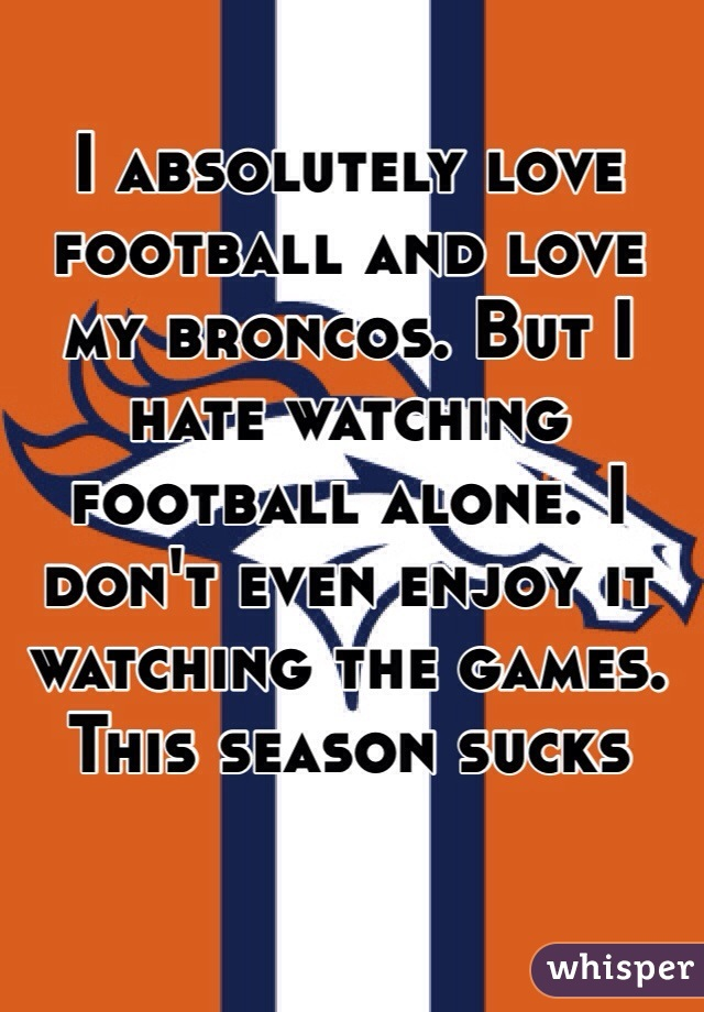 I absolutely love football and love my broncos. But I hate watching football alone. I don't even enjoy it watching the games. This season sucks