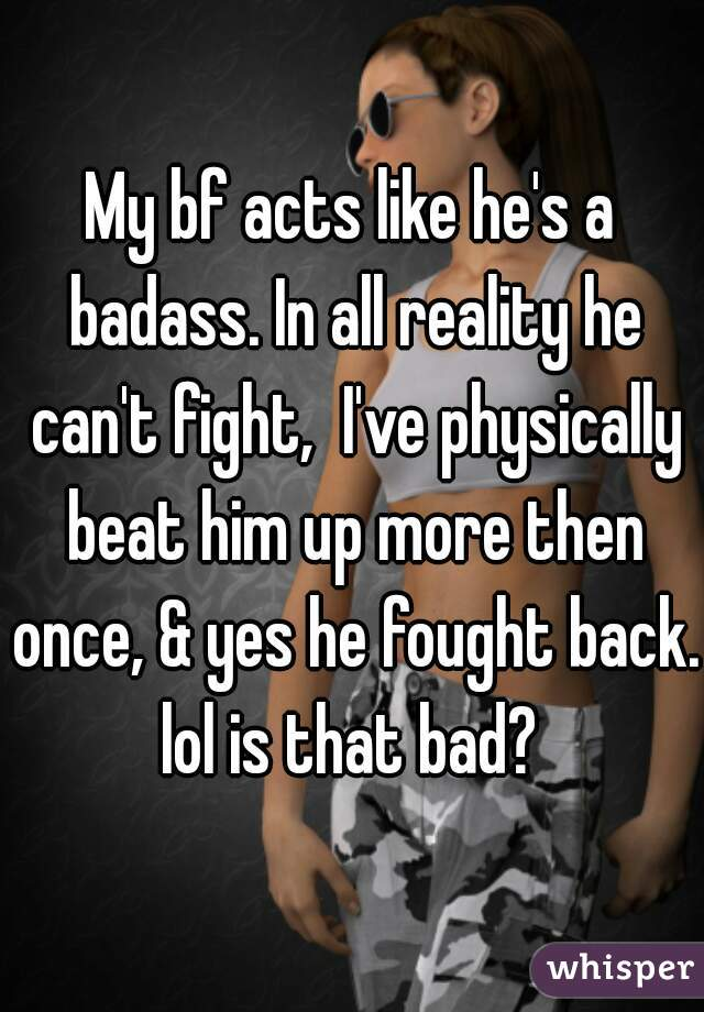 My bf acts like he's a badass. In all reality he can't fight,  I've physically beat him up more then once, & yes he fought back. lol is that bad?