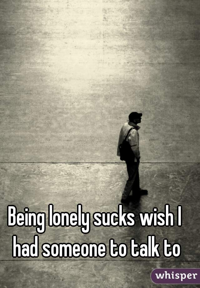 Being lonely sucks wish I had someone to talk to