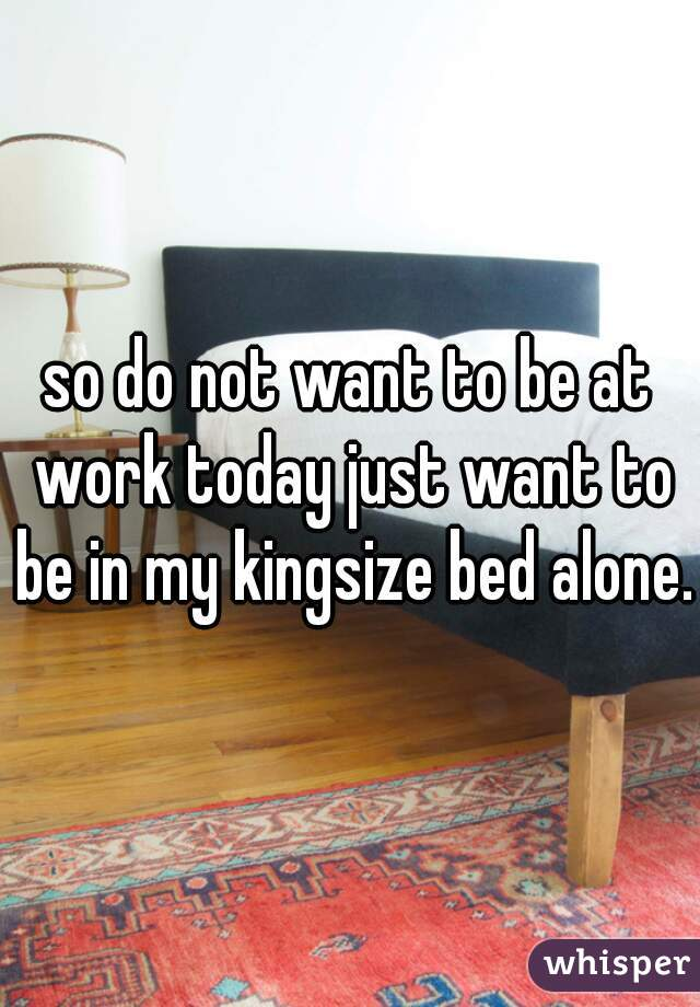 so do not want to be at work today just want to be in my kingsize bed alone.