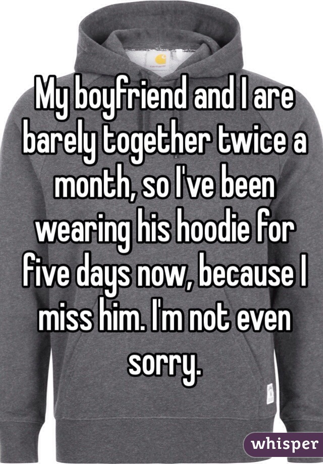 My boyfriend and I are barely together twice a month, so I've been wearing his hoodie for five days now, because I miss him. I'm not even sorry.
