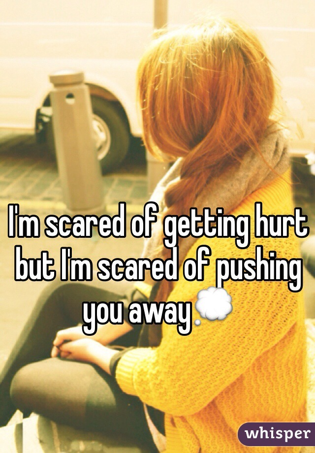I'm scared of getting hurt but I'm scared of pushing you away💭