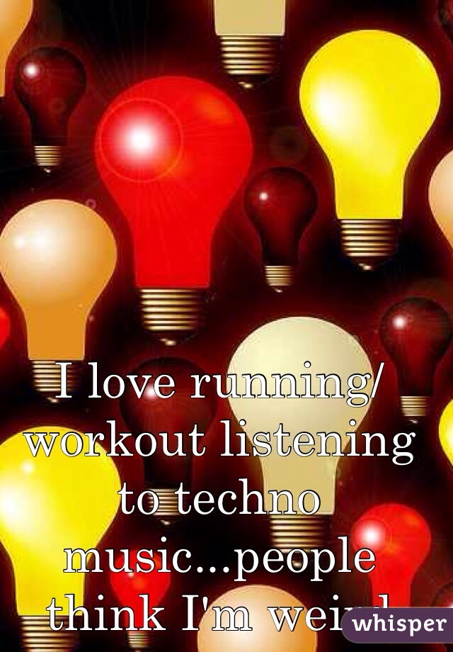 I love running/workout listening to techno music...people think I'm weird