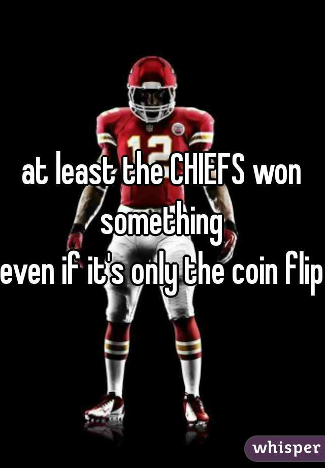 at least the CHIEFS won something    even if it's only the coin flip