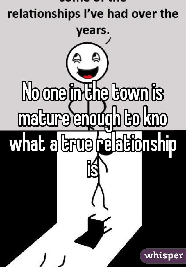 No one in the town is mature enough to kno what a true relationship is