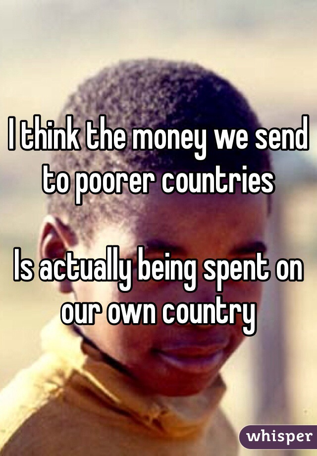 I think the money we send to poorer countries   Is actually being spent on our own country