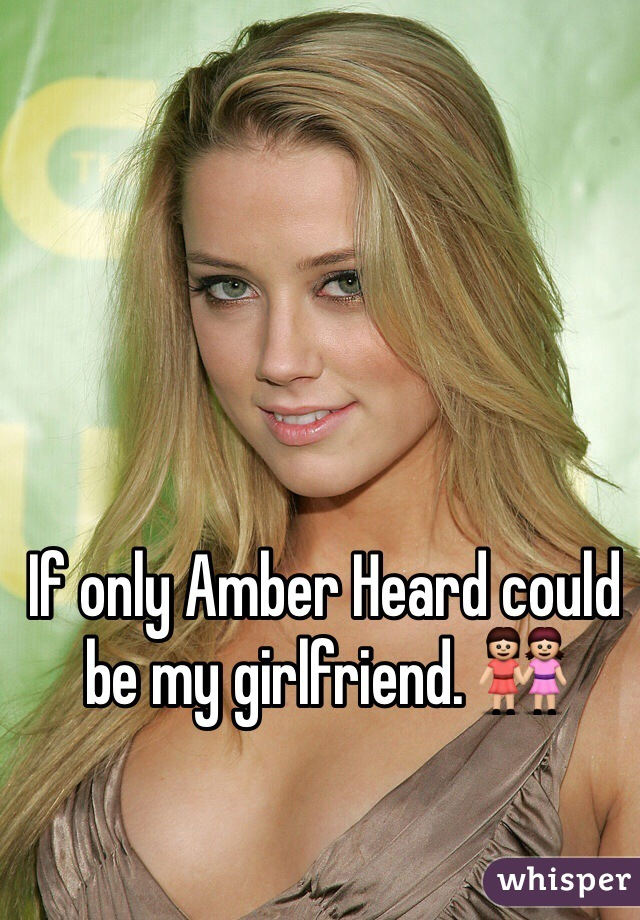 If only Amber Heard could be my girlfriend. 👭