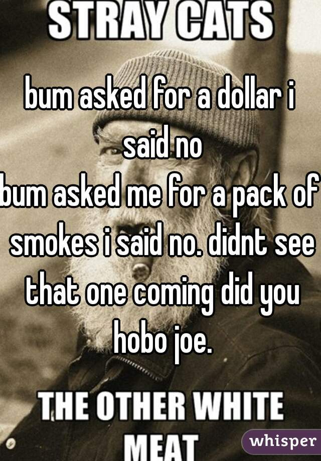 bum asked for a dollar i said no bum asked me for a pack of smokes i said no. didnt see that one coming did you hobo joe.