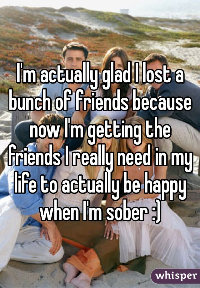 I'm actually glad I lost a bunch of friends because now I'm getting the friends I really need in my life to actually be happy when I'm sober :)