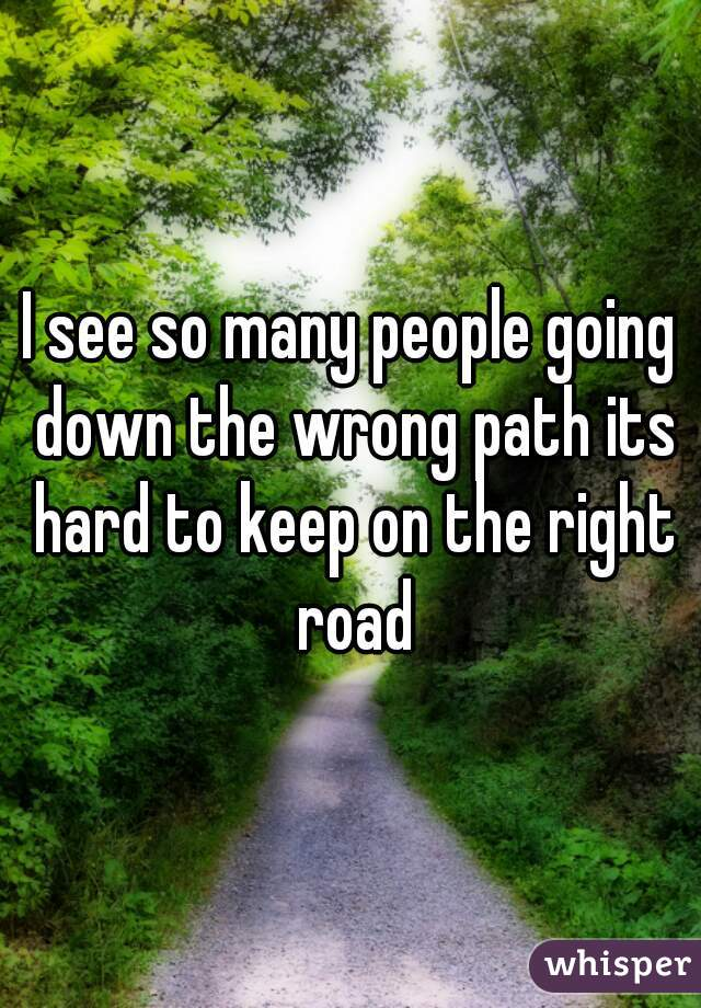 I see so many people going down the wrong path its hard to keep on the right road
