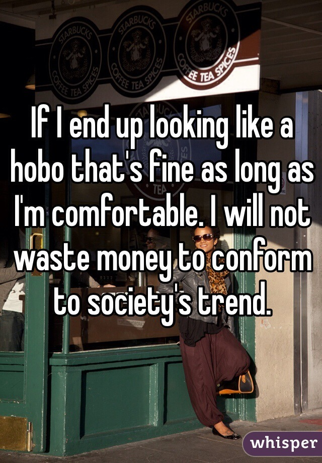 If I end up looking like a hobo that's fine as long as I'm comfortable. I will not waste money to conform to society's trend.