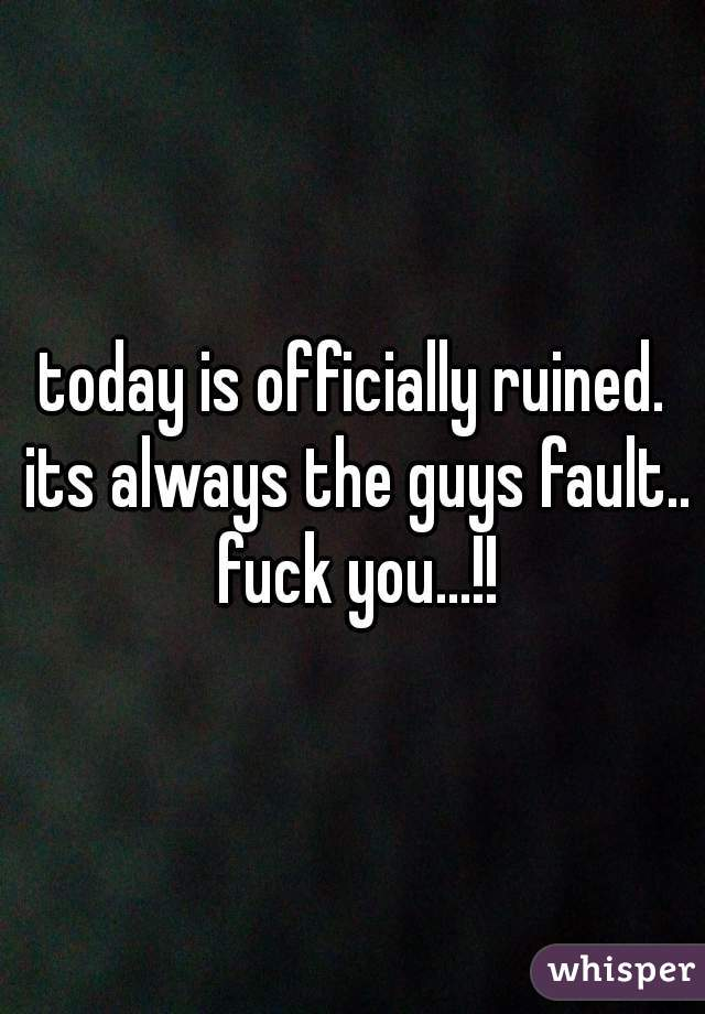 today is officially ruined. its always the guys fault.. fuck you...!!