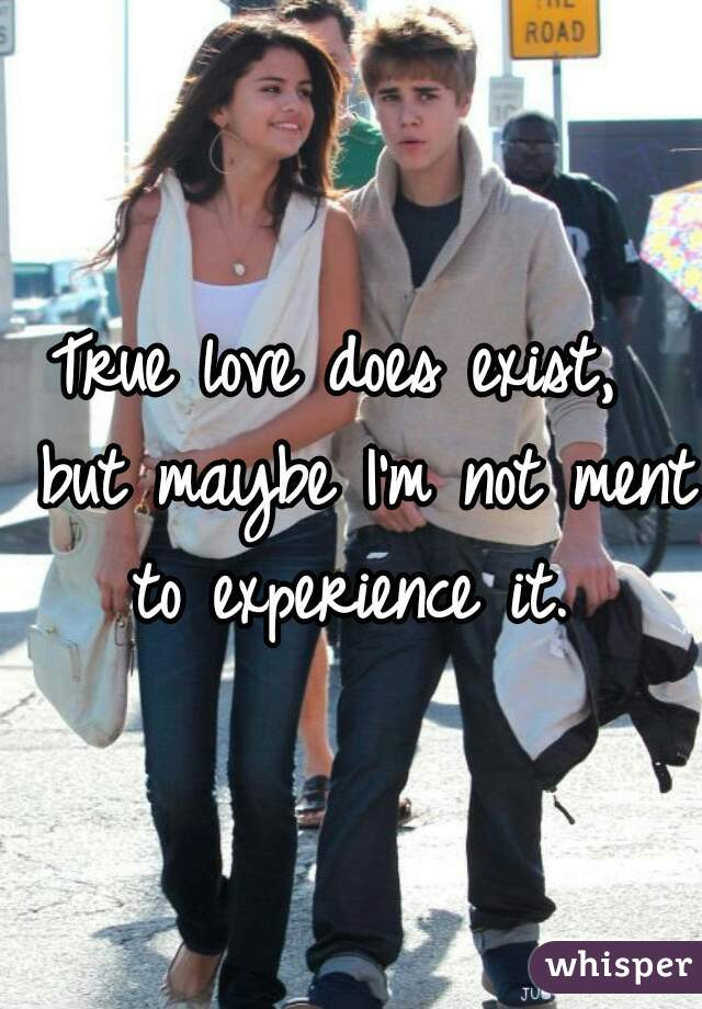 True love does exist,  but maybe I'm not ment to experience it.