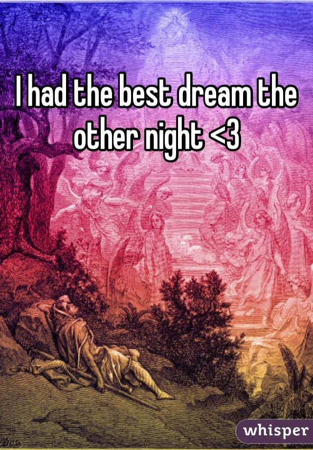 I had the best dream the other night <3