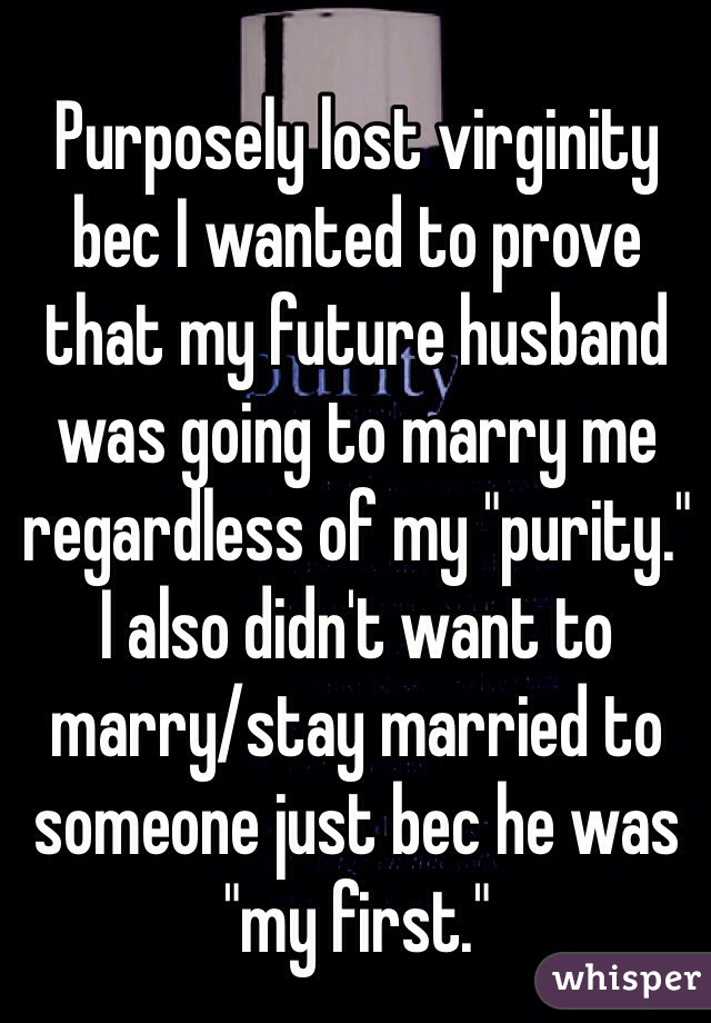 """Purposely lost virginity bec I wanted to prove that my future husband was going to marry me regardless of my """"purity.""""  I also didn't want to marry/stay married to someone just bec he was """"my first."""""""