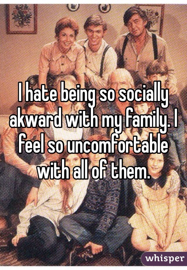 I hate being so socially akward with my family. I feel so uncomfortable with all of them.