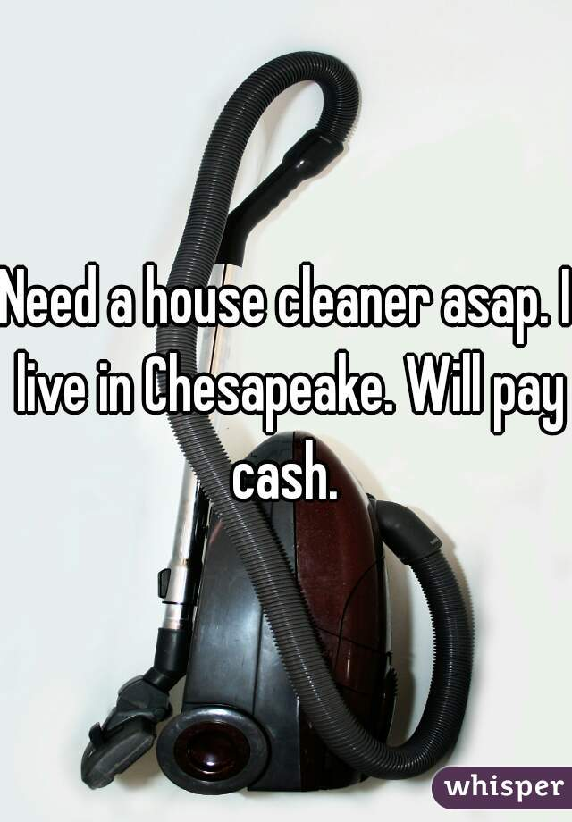 Need a house cleaner asap. I live in Chesapeake. Will pay cash.