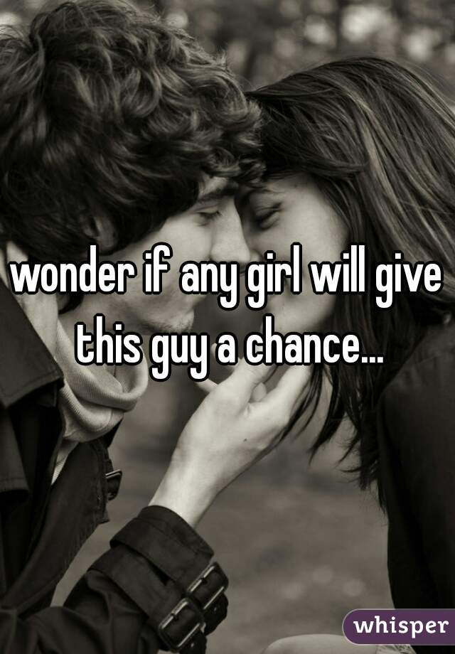 wonder if any girl will give this guy a chance...