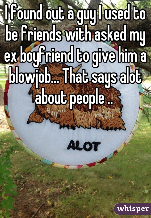 I found out a guy I used to be friends with asked my ex boyfriend to give him a blowjob... That says alot about people ..