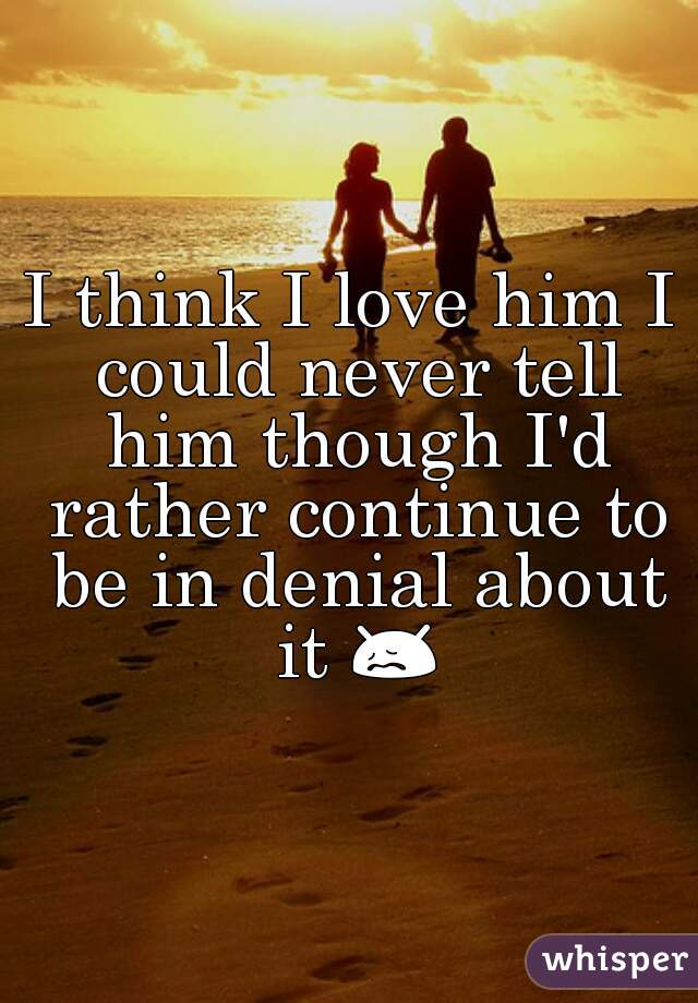 I think I love him I could never tell him though I'd rather continue to be in denial about it 😖