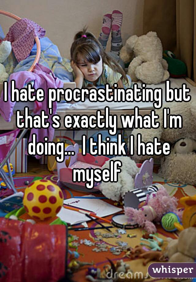 I hate procrastinating but that's exactly what I'm doing...  I think I hate myself