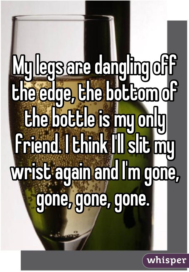 My legs are dangling off the edge, the bottom of the bottle is my only friend. I think I'll slit my wrist again and I'm gone, gone, gone, gone.