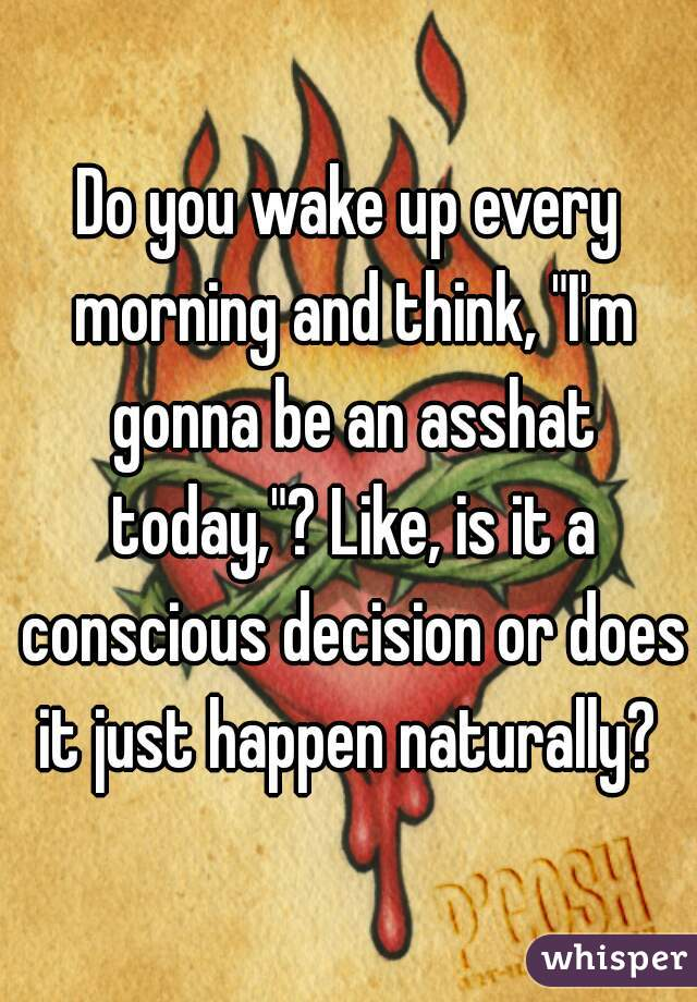 "Do you wake up every morning and think, ""I'm gonna be an asshat today,""? Like, is it a conscious decision or does it just happen naturally?"