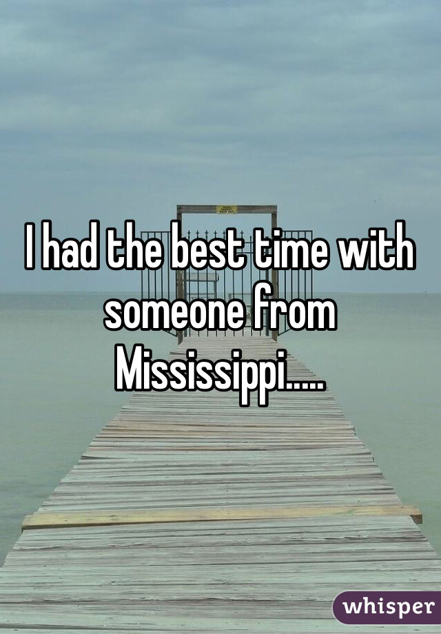 I had the best time with someone from Mississippi.....