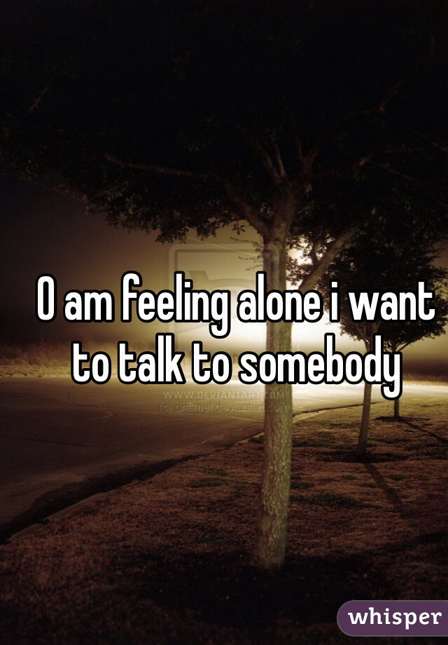 O am feeling alone i want to talk to somebody