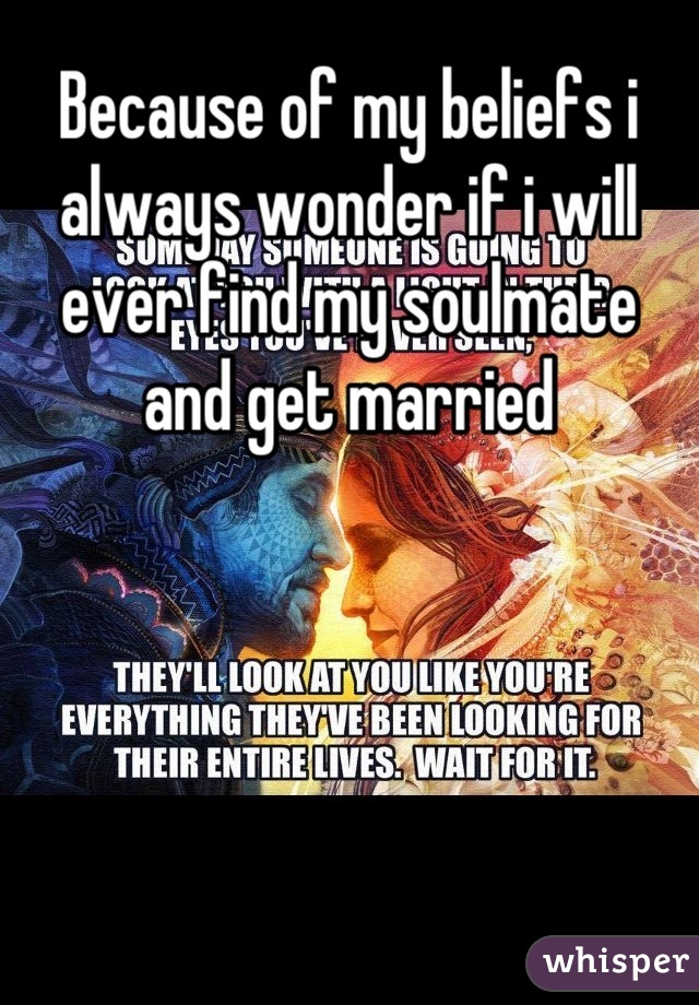Because of my beliefs i always wonder if i will ever find my soulmate and get married