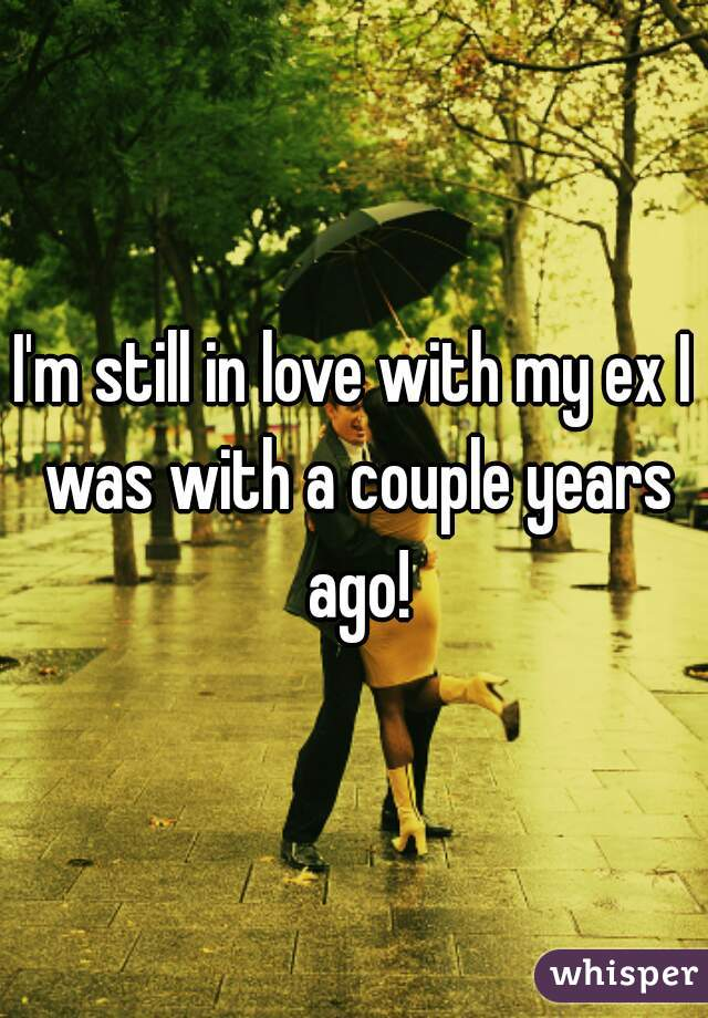 I'm still in love with my ex I was with a couple years ago!