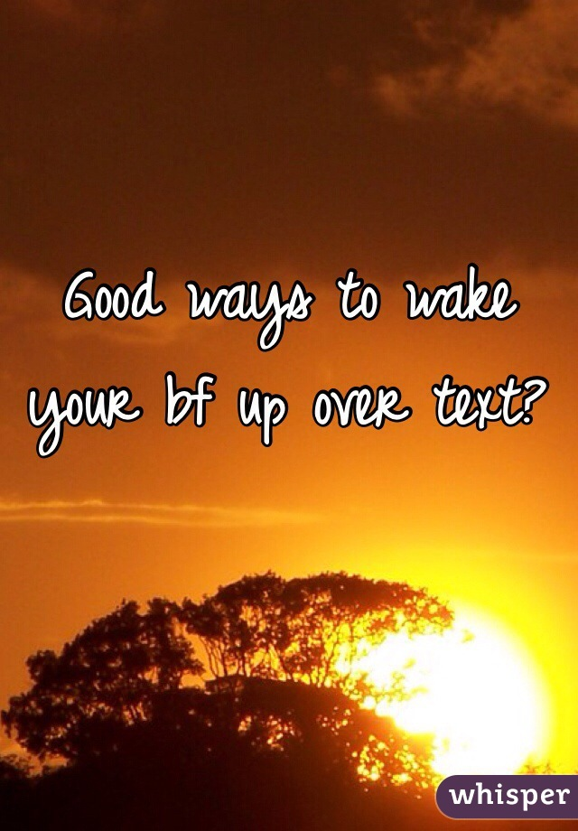 Good ways to wake your bf up over text?