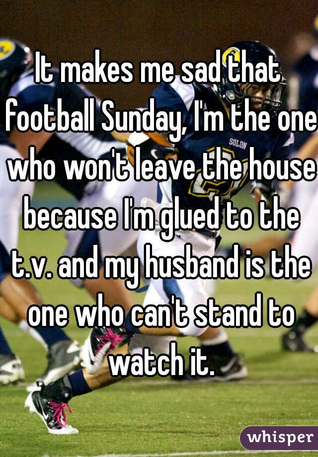 It makes me sad that football Sunday, I'm the one who won't leave the house because I'm glued to the t.v. and my husband is the one who can't stand to watch it.