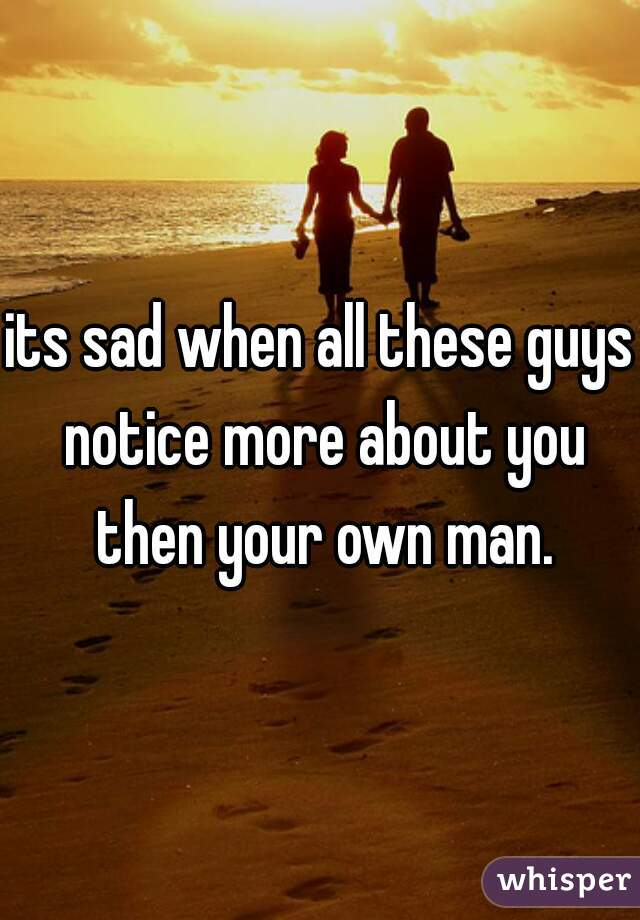 its sad when all these guys notice more about you then your own man.