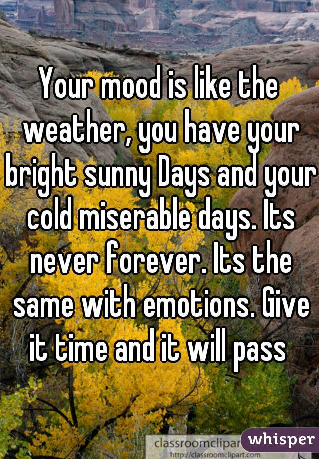 Your mood is like the weather, you have your bright sunny Days and your cold miserable days. Its never forever. Its the same with emotions. Give it time and it will pass