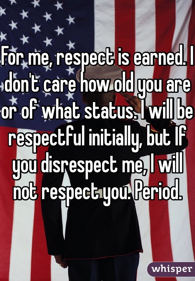 For me, respect is earned. I don't care how old you are or of what status. I will be respectful initially, but If you disrespect me, I will not respect you. Period.