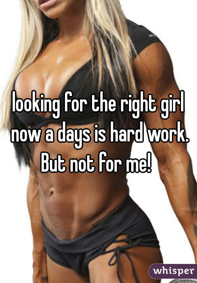 looking for the right girl now a days is hard work. But not for me!