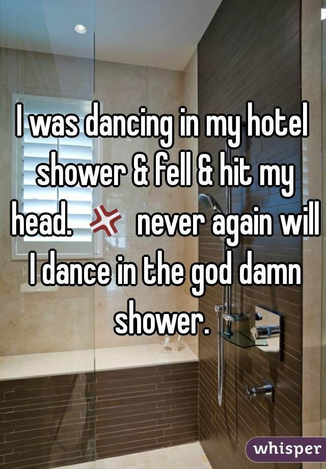 I was dancing in my hotel shower & fell & hit my head. 💢 never again will I dance in the god damn shower.
