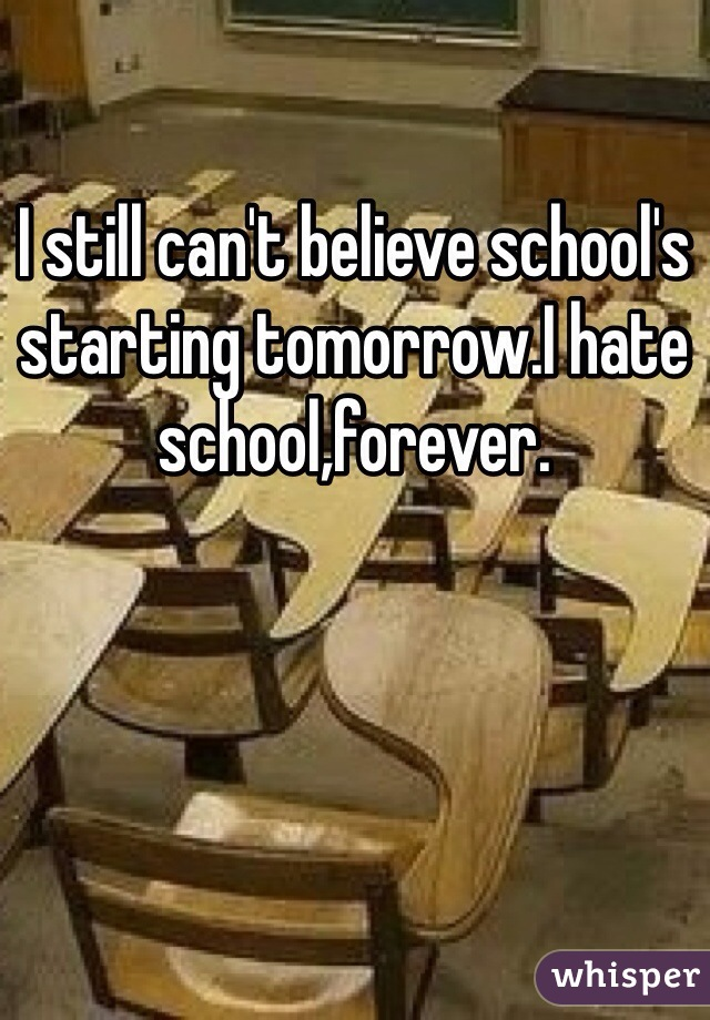 I still can't believe school's starting tomorrow.I hate school,forever.